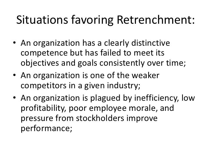 Situations favoring Retrenchment:• An organization has a clearly distinctive  competence but has failed to meet its  objec...