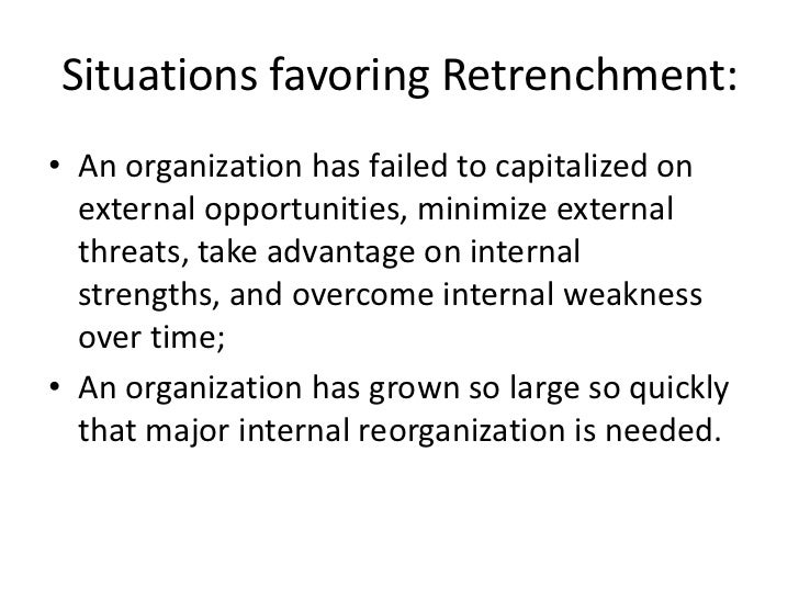 Situations favoring Retrenchment:• An organization has failed to capitalized on  external opportunities, minimize external...