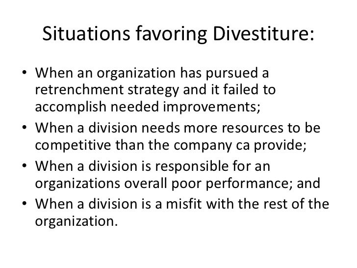 Situations favoring Divestiture:• When an organization has pursued a  retrenchment strategy and it failed to  accomplish n...