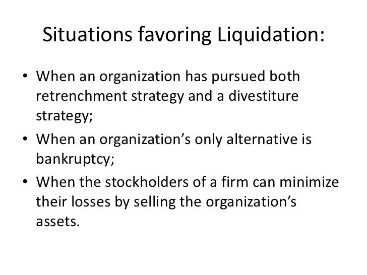 Situations favoring Liquidation:• When an organization has pursued both  retrenchment strategy and a divestiture  strategy...