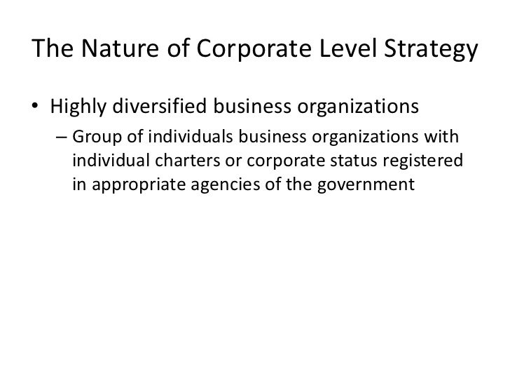 The Nature of Corporate Level Strategy• Highly diversified business organizations  – Group of individuals business organiz...