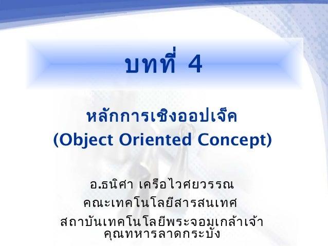 บทที่ 4    หลัก การเชิง ออปเจ็ค(Object Oriented Concept)    อ.ธนิศ า เครือ ไวศยวรรณ   คณะเทคโนโลยีส ารสนเทศสถาบัน เทคโนโลย...