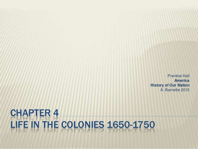 CHAPTER 4 LIFE IN THE COLONIES 1650-1750 Prentice Hall America History of Our Nation A. Barnette 2013