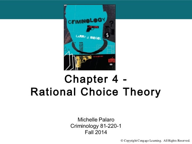 Chapter 4 -  Rational Choice Theory  Michelle Palaro  Criminology 81-220-1  Fall 2014  © Copyright Cengage Learning. All R...