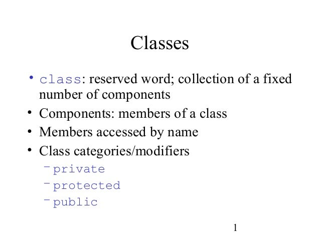1 Classes • class: reserved word; collection of a fixed number of components • Components: members of a class • Members ac...