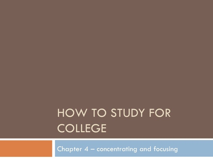 HOW TO STUDY FOR COLLEGE Chapter 4 – concentrating and focusing