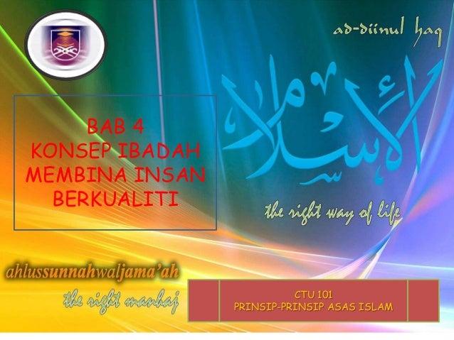 BAB 4 KONSEP IBADAH MEMBINA INSAN BERKUALITI  CTU 101 PRINSIP-PRINSIP ASAS ISLAM