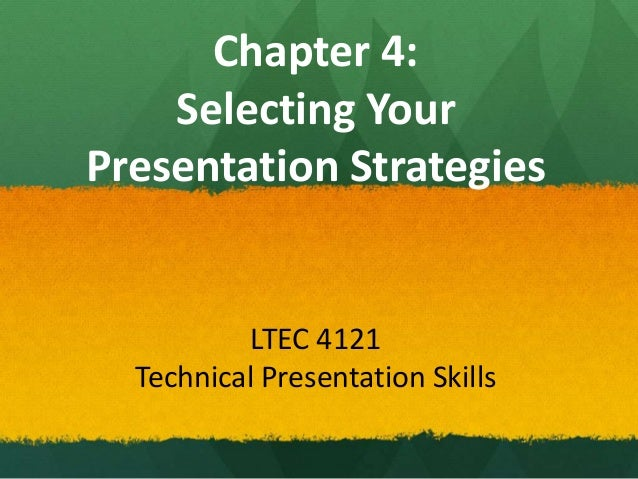 Chapter 4:  Selecting Your  Presentation Strategies  LTEC 4121  Technical Presentation Skills