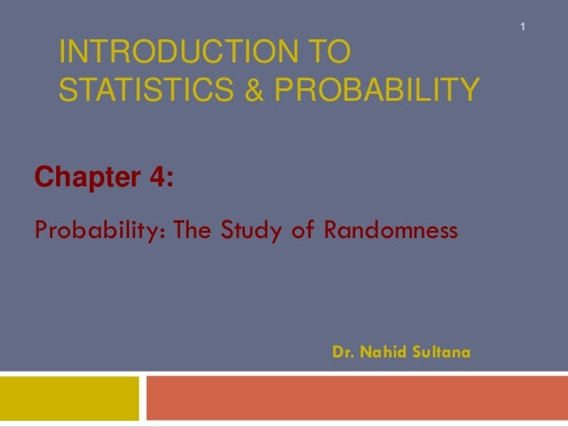 INTRODUCTION TO STATISTICS & PROBABILITY Chapter 4: Probability: The Study of Randomness Dr. Nahid Sultana 1