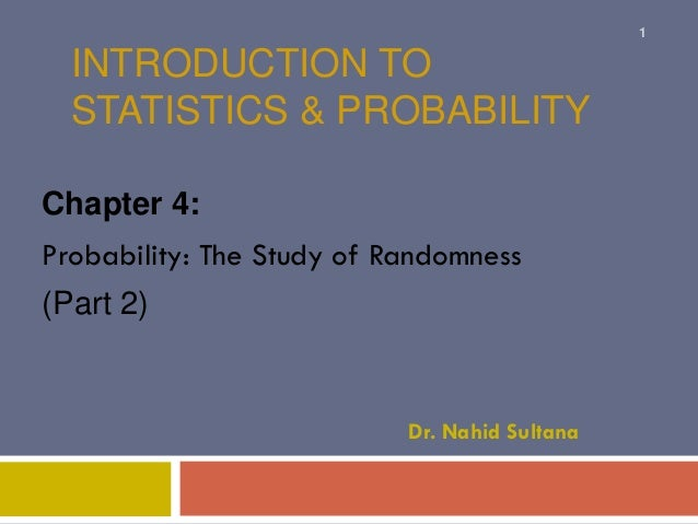 INTRODUCTION TO STATISTICS & PROBABILITY Chapter 4: Probability: The Study of Randomness (Part 2) Dr. Nahid Sultana 1