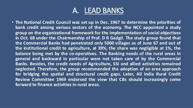 lead bank scheme Under the lead bank scheme administered by rbi since 1969, a bank(can be private or public) leads the consortium of all banks in the area the role of lead bank is to coordinate the efforts of all banks in the area for credit expansion to sectors which are important to economy need for lead bank .