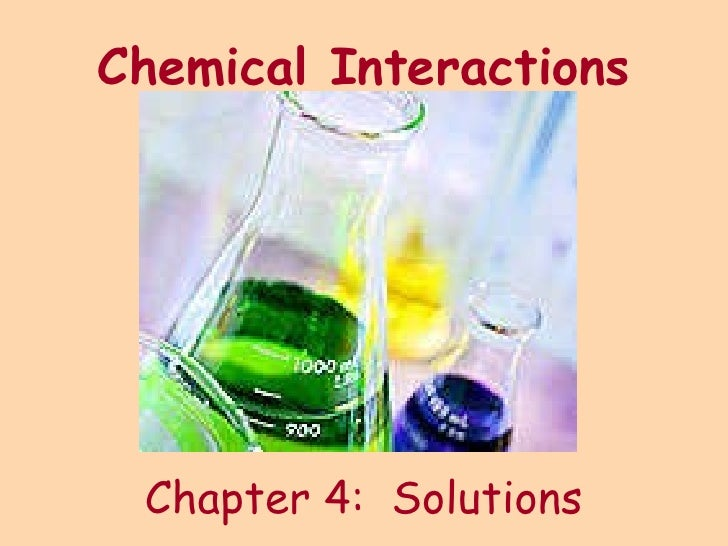 Chemical Interactions <ul><li>Chapter 4:  Solutions </li></ul>