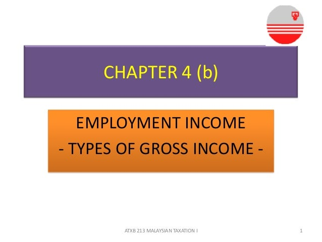 CHAPTER 4 (b)EMPLOYMENT INCOME- TYPES OF GROSS INCOME -1ATXB 213 MALAYSIAN TAXATION I