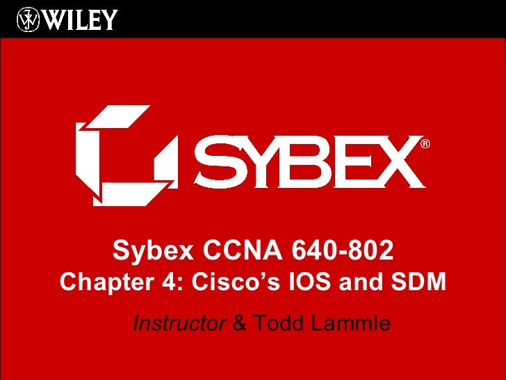 Instructor  & Todd Lammle Sybex CCNA 640-802 Chapter 4: Cisco's IOS and SDM