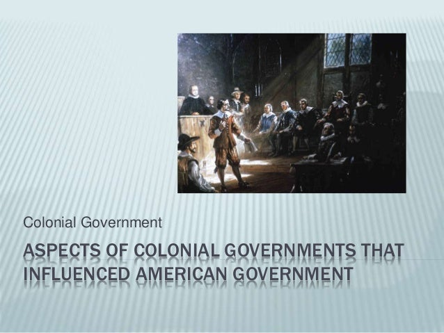 ASPECTS OF COLONIAL GOVERNMENTS THAT INFLUENCED AMERICAN GOVERNMENT Colonial Government