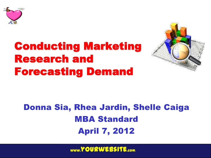 Conducting MarketingResearch andForecasting Demand Donna Sia, Rhea Jardin, Shelle Caiga            MBA Standard           ...