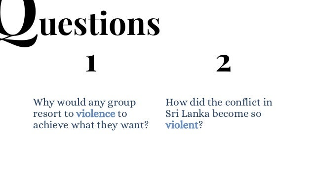 1 Why would any group resort to violence to achieve what they want? 2 How did the conflict in Sri Lanka become so violent?...