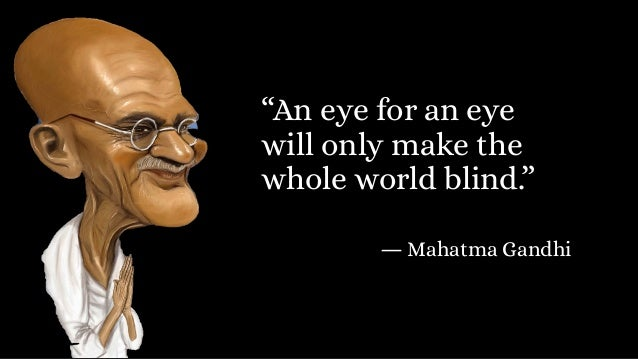 """""""An eye for an eye will only make the whole world blind."""" ― Mahatma Gandhi"""