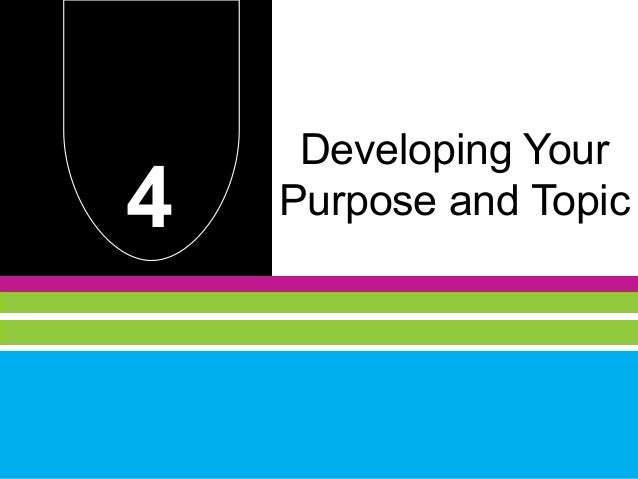 Developing Your4   Purpose and Topic