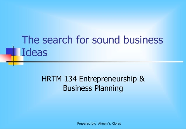The search for sound business Ideas HRTM 134 Entrepreneurship & Business Planning Prepared by: Aireen Y. Clores