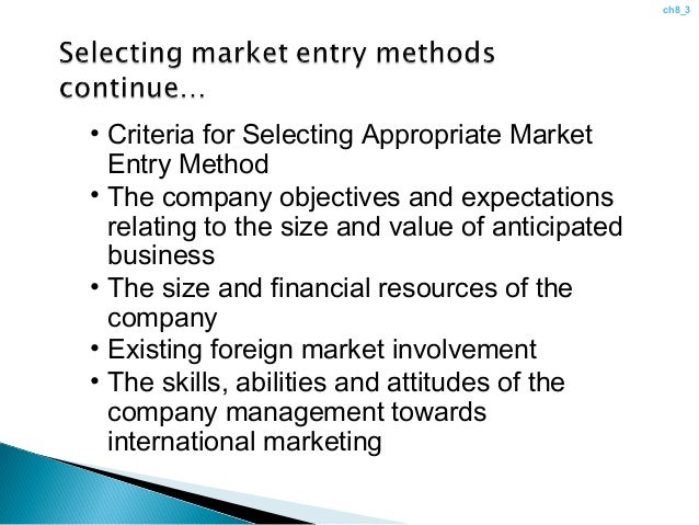 criteria for selecting a market entry method With so many options for an international market entry strategy, it can be difficult for a company to decide which option will be most successful.