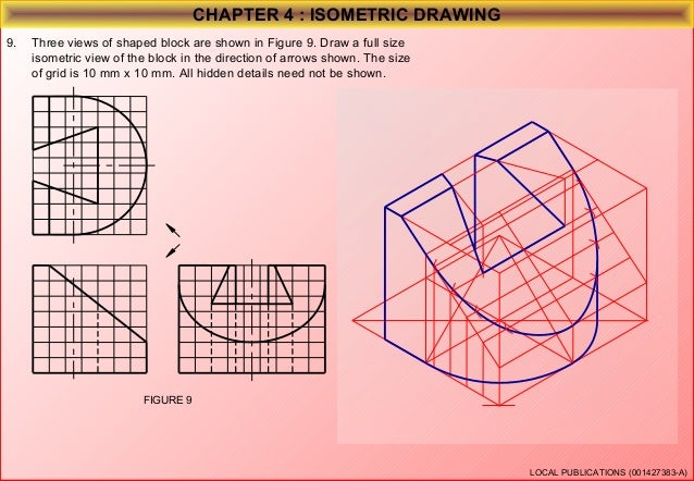 CHAPTER 4 : ISOMETRIC DRAWING 10. Three views of shaped block are shown in Figure 10. Draw a full size isometric view of t...
