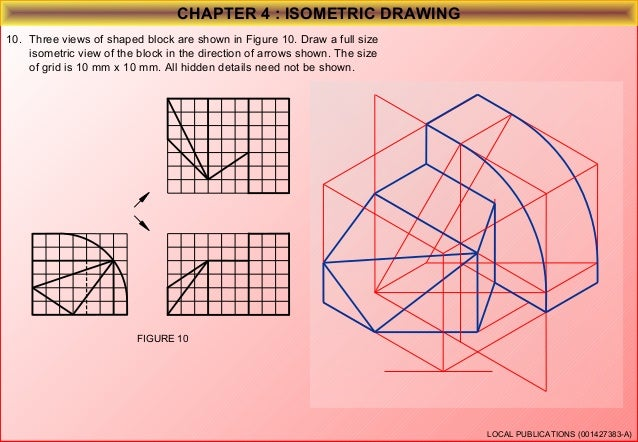 CHAPTER 4 : ISOMETRIC DRAWING 11. Three views of shaped block are shown in Figure 11. Draw a full size isometric view of t...