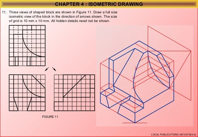 CHAPTER 4 : ISOMETRIC DRAWING 12. Three views of shaped block are shown in Figure 12. Draw a full size isometric view of t...