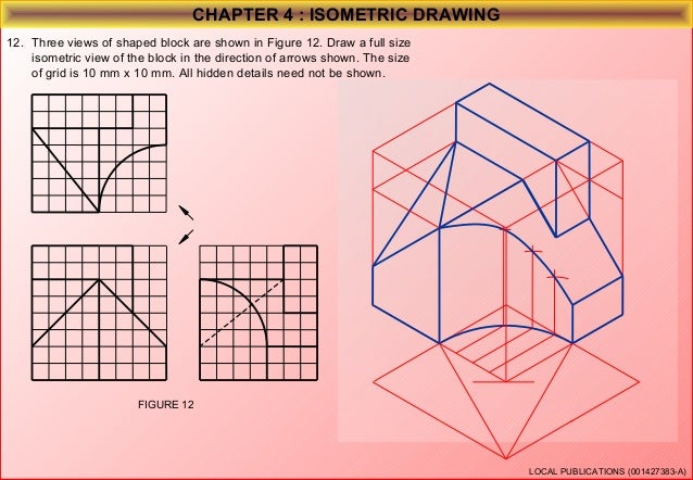 CHAPTER 4 : ISOMETRIC DRAWING 13. Three views of shaped block are shown in Figure 13. Draw a full size isometric view of t...
