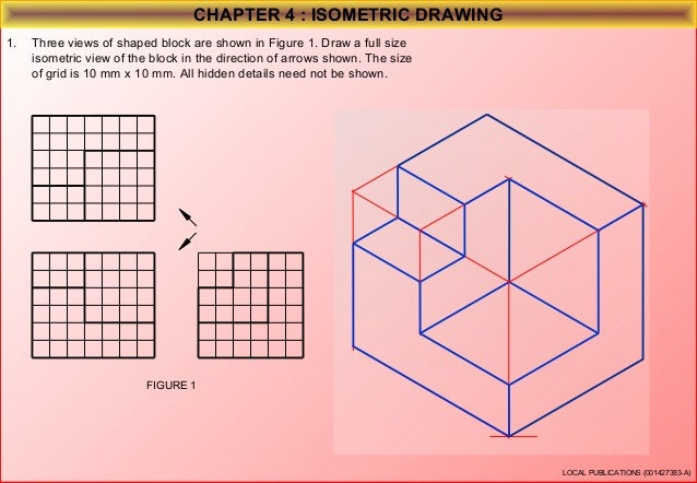 CHAPTER 4 : ISOMETRIC DRAWING 2.  Three views of shaped block are shown in Figure 2. Draw a full size isometric view of th...
