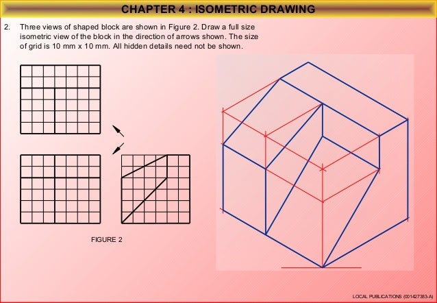 CHAPTER 4 : ISOMETRIC DRAWING 2.  Three views of shaped block are shown in Figure 3. Draw a full size isometric view of th...