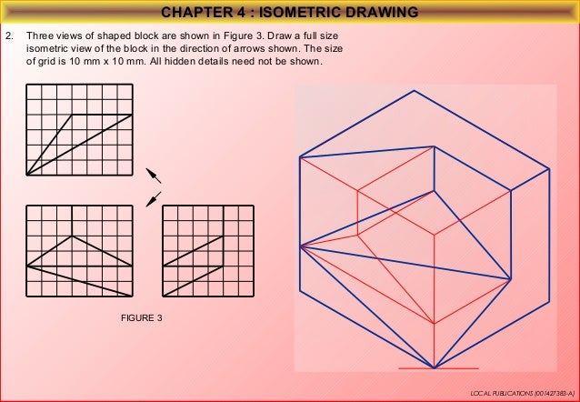 CHAPTER 4 : ISOMETRIC DRAWING 4.  Three views of shaped block are shown in Figure 4. Draw a full size isometric view of th...