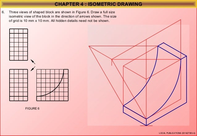 CHAPTER 4 : ISOMETRIC DRAWING 7.  Three views of shaped block are shown in Figure 4. Draw a full size isometric view of th...