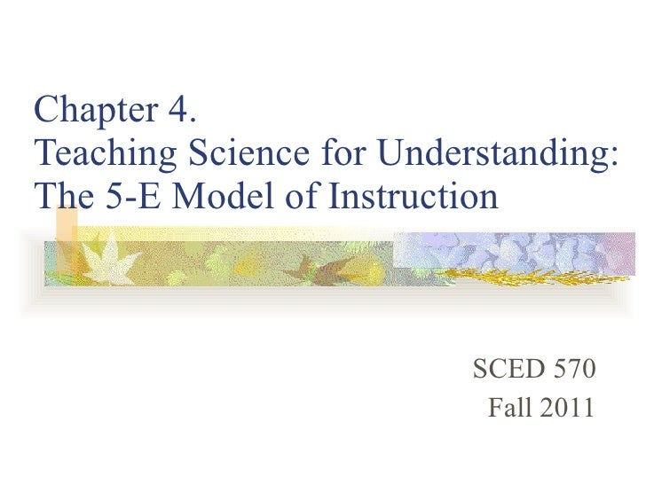 Chapter 4.  Teaching Science for Understanding: The 5-E Model of Instruction SCED 570 Fall 2011
