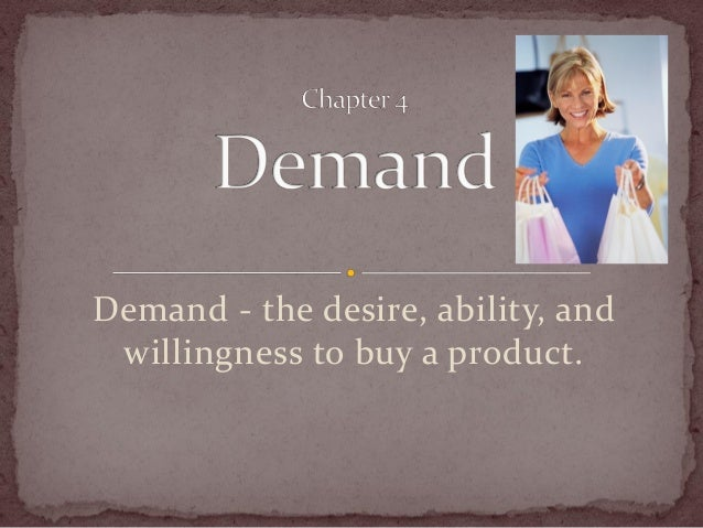 Demand - the desire, ability, and willingness to buy a product.