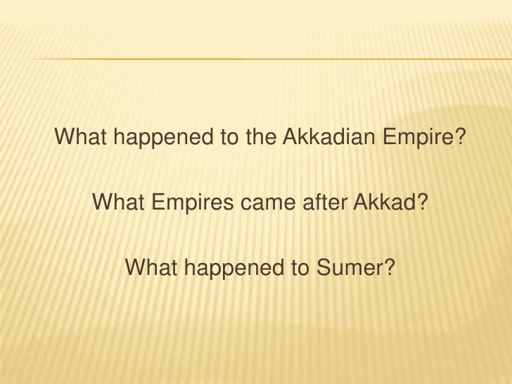 What happened to the Akkadian Empire?<br />What Empires came after Akkad?<br />What happened to Sumer?<br />