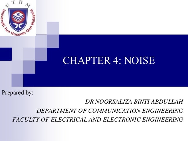 CHAPTER 4: NOISE Prepared by: DR NOORSALIZA BINTI ABDULLAH DEPARTMENT OF COMMUNICATION ENGINEERING FACULTY OF ELECTRICAL A...