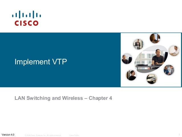© 2006 Cisco Systems, Inc. All rights reserved. Cisco Public 1Version 4.0 Implement VTP LAN Switching and Wireless – Chapt...
