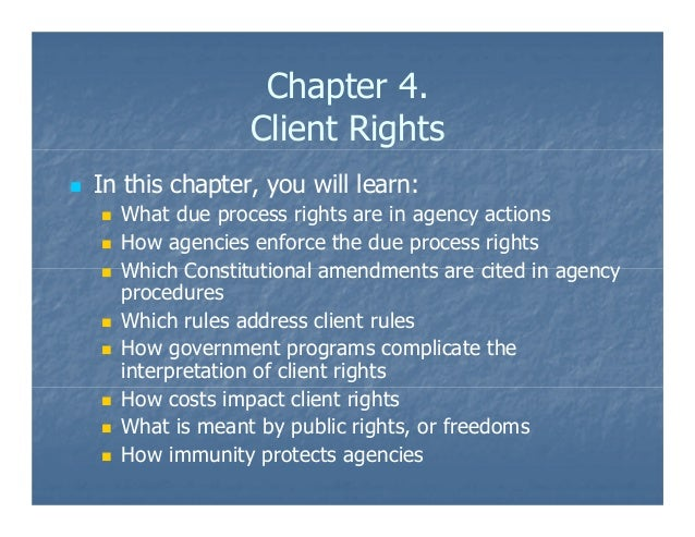 Chapter 4. Client Rights In this chapter, you will learn: What due process rights are in agency actions How agencies enfor...