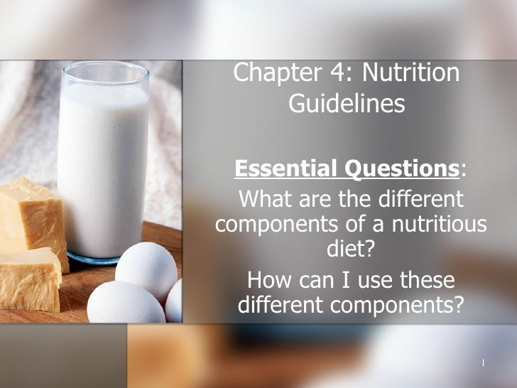 Chapter 4: Nutrition Guidelines Essential Questions : What are the different components of a nutritious diet? How can I us...