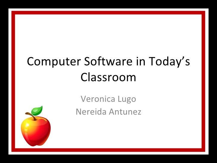 Computer Software in Today's Classroom Veronica Lugo Nereida Antunez