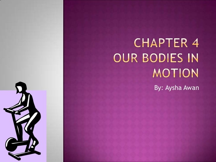 Chapter 4Our bodies in Motion<br />By: Aysha Awan<br />