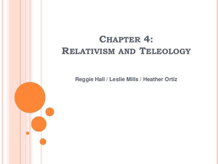 Chapter 4:Relativism and Teleology<br />Reggie Hall / Leslie Mills / Heather Ortiz<br />