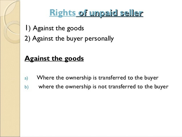 right of stoppage in transit Therefore, it is important to understand that the seller cannot directly exercise his  right to lien, right to stoppage in transit, or right to re-sell.