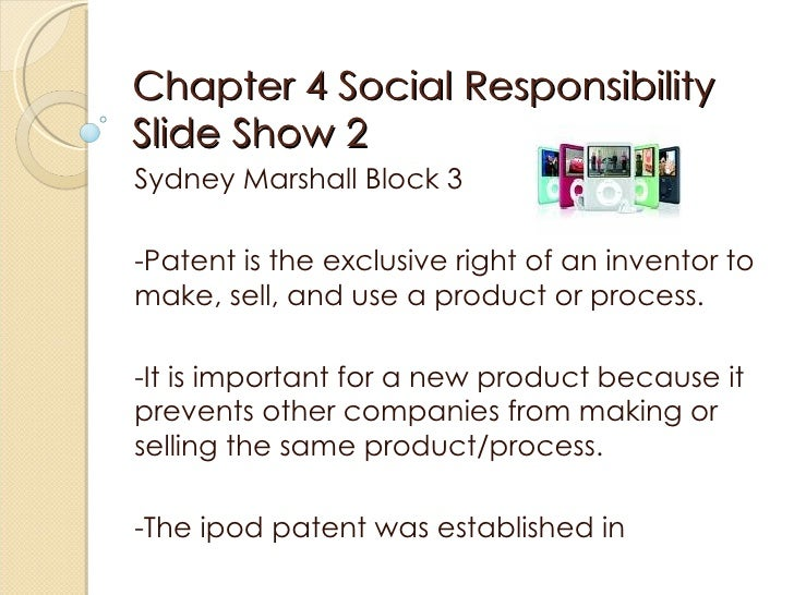Chapter 4 Social Responsibility Slide Show 2  Sydney Marshall Block 3  -Patent is the exclusive right of an inventor to ma...