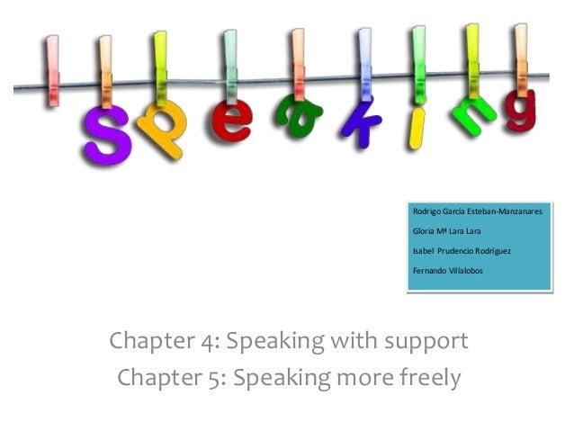 Chapter 4: Speaking with support Chapter 5: Speaking more freely Rodrigo García Esteban-Manzanares Gloria Mª Lara Lara Isa...