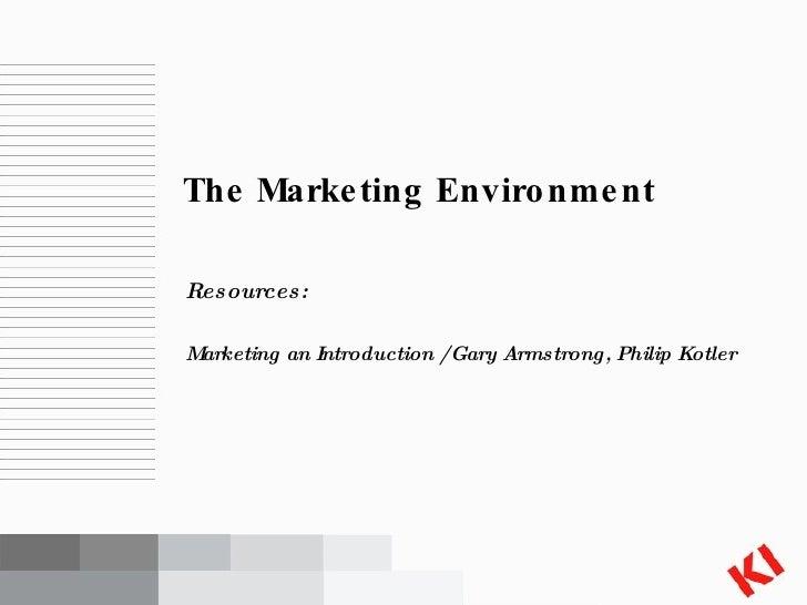 <ul><li>Resources: </li></ul><ul><li>Marketing an Introduction / Gary Armstrong, Philip Kotler </li></ul>The Marketing Env...