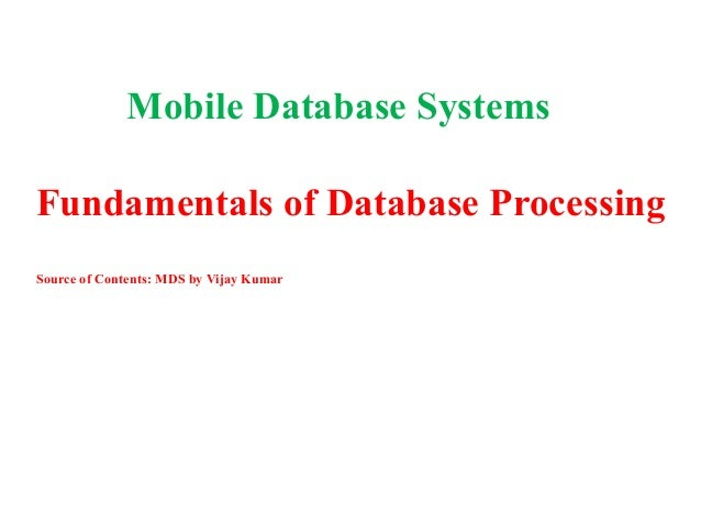 Mobile Database Systems Fundamentals of Database Processing Source of Contents: MDS by Vijay Kumar