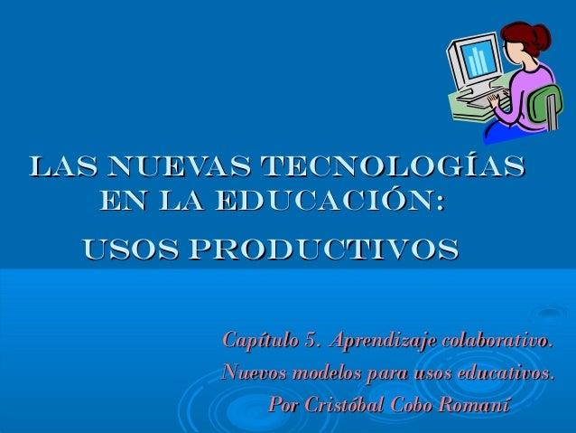 Las nuevas tecnologíasLas nuevas tecnologías en la educación:en la educación: usos productivosusos productivos Capítulo 5....