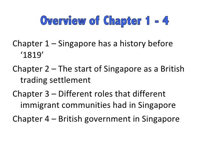 <ul><li>Chapter 1 – Singapore has a history before '1819' </li></ul><ul><li>Chapter 2 – The start of Singapore as a Britis...